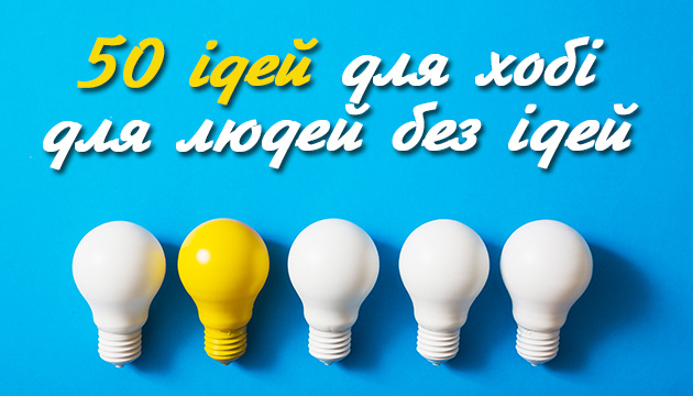 50 ідей для хобі для людей без ідей